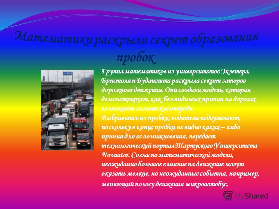 Группа математиков из университетов Экзетера, Бристоля и Будапешта раскрыла секрет заторов дорожного движения. Они создали модель, которая демонстрирует, как без видимых причин на дорогах возникают гигантские очереди. Выбравшись из пробки, водители н