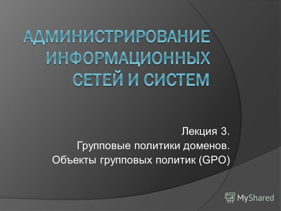 Лекция 3. Групповые политики доменов. Объекты групповых политик (GPO)