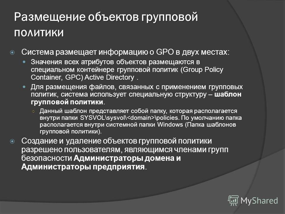 Размещение объектов групповой политики Система размещает информацию о GPO в двух местах: Значения всех атрибутов объектов размещаются в специальном контейнере групповой политик (Group Policy Container, GPC) Active Directory. Для размещения файлов, св