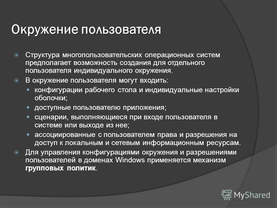 Окружение пользователя Структура многопользовательских операционных систем предполагает возможность создания для отдельного пользователя индивидуального окружения. В окружение пользователя могут входить: конфигурации рабочего стола и индивидуальные н