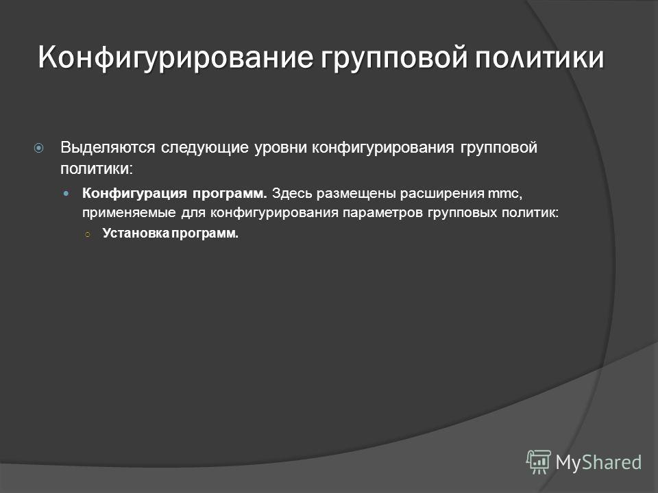 Конфигурирование групповой политики Выделяются следующие уровни конфигурирования групповой политики: Конфигурация программ. Здесь размещены расширения mmc, применяемые для конфигурирования параметров групповых политик: Установка программ.