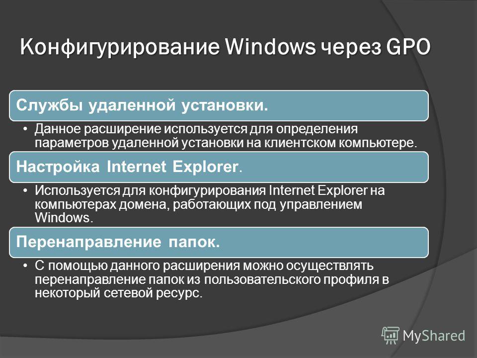 Конфигурирование Windows через GPO Службы удаленной установки. Данное расширение используется для определения параметров удаленной установки на клиентском компьютере. Настройка Internet Explorer. Используется для конфигурирования Internet Explorer на