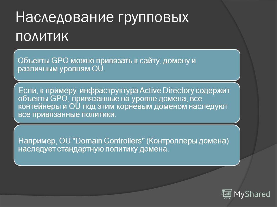 Наследование групповых политик Объекты GPO можно привязать к сайту, домену и различным уровням OU. Если, к примеру, инфраструктура Active Directory содержит объекты GPO, привязанные на уровне домена, все контейнеры и OU под этим корневым доменом насл