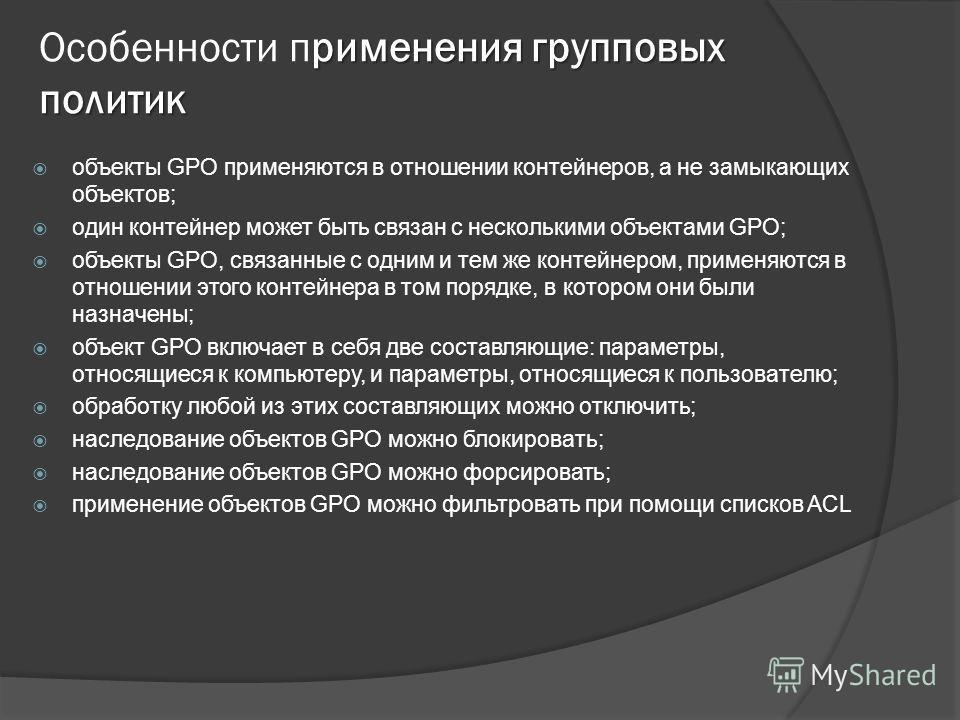 применения групповых политик Особенности пприменения групповых политик объекты GPO применяются в отношении контейнеров, а не замыкающих объектов; один контейнер может быть связан с несколькими объектами GPO; объекты GPO, связанные с одним и тем же ко