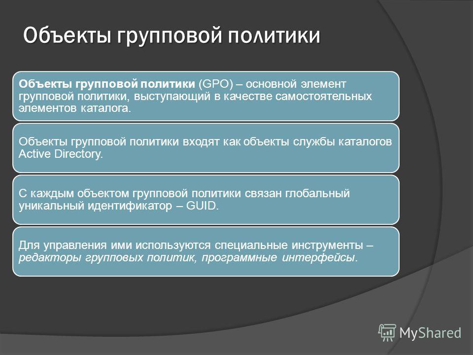 Объекты групповой политики Объекты групповой политики (GPO) – основной элемент групповой политики, выступающий в качестве самостоятельных элементов каталога. Объекты групповой политики входят как объекты службы каталогов Active Directory. С каждым об