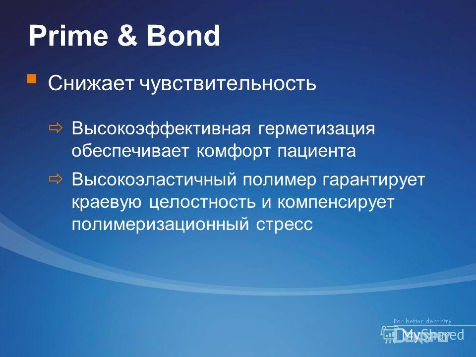 Prime & Bond Снижает чувствительность Высокоэффективная герметизация обеспечивает комфорт пациента Высокоэластичный полимер гарантирует краевую целостность и компенсирует полимеризационный стресс