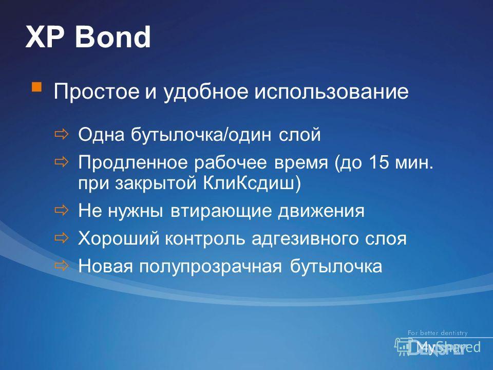 XP Bond Простое и удобное использование Одна бутылочка/один слой Продленное рабочее время (до 15 мин. при закрытой Кли Ксдиш) Не нужны втирающие движения Хороший контроль адгезивного слоя Новая полупрозрачная бутылочка