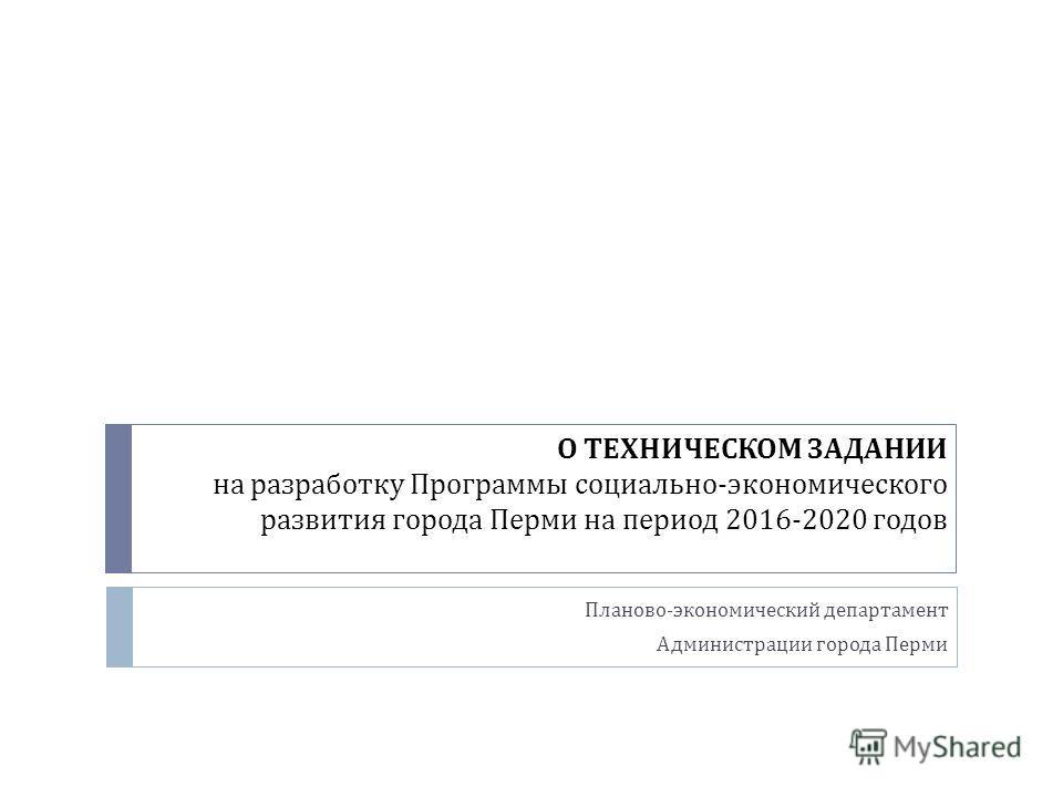 О ТЕХНИЧЕСКОМ ЗАДАНИИ на разработку Программы социально - экономического развития города Перми на период 2016-2020 годов Планово - экономический департамент Администрации города Перми