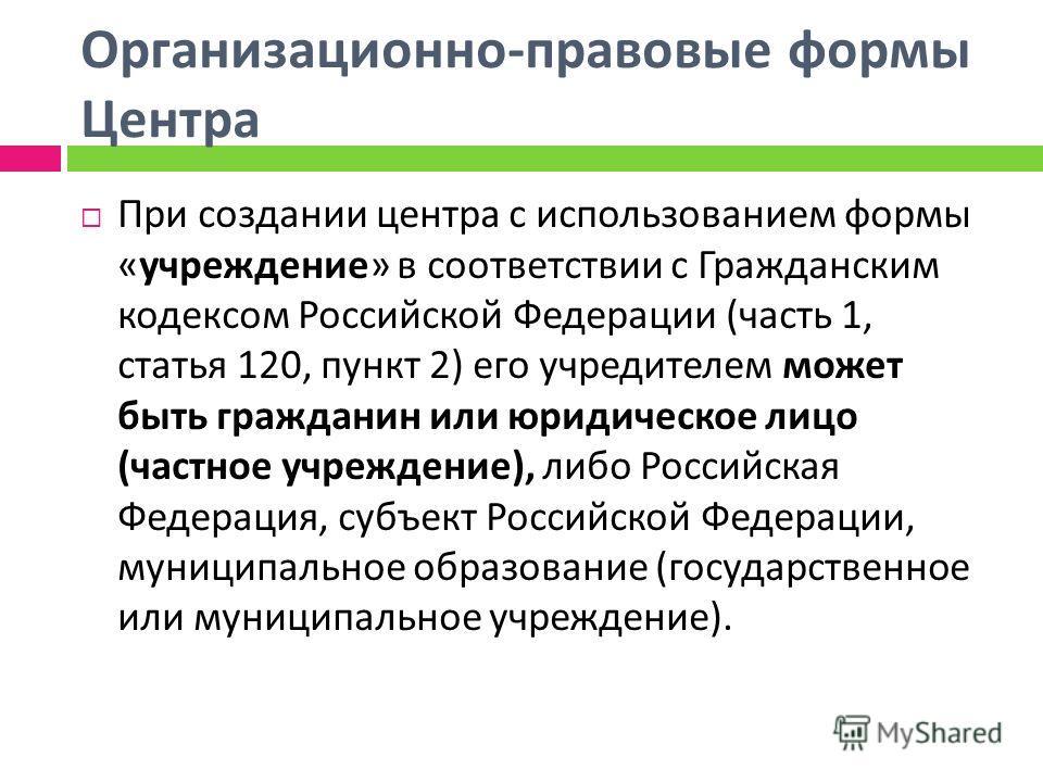 Организационно - правовые формы Центра При создании центра с использованием формы « учреждение » в соответствии с Гражданским кодексом Российской Федерации ( часть 1, статья 120, пункт 2) его учредителем может быть гражданин или юридическое лицо ( ча