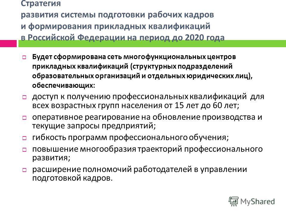 Стратегия развития системы подготовки рабочих кадров и формирования прикладных квалификаций в Российской Федерации на период до 2020 года Будет сформирована сеть многофункциональных центров прикладных квалификаций ( структурных подразделений образова