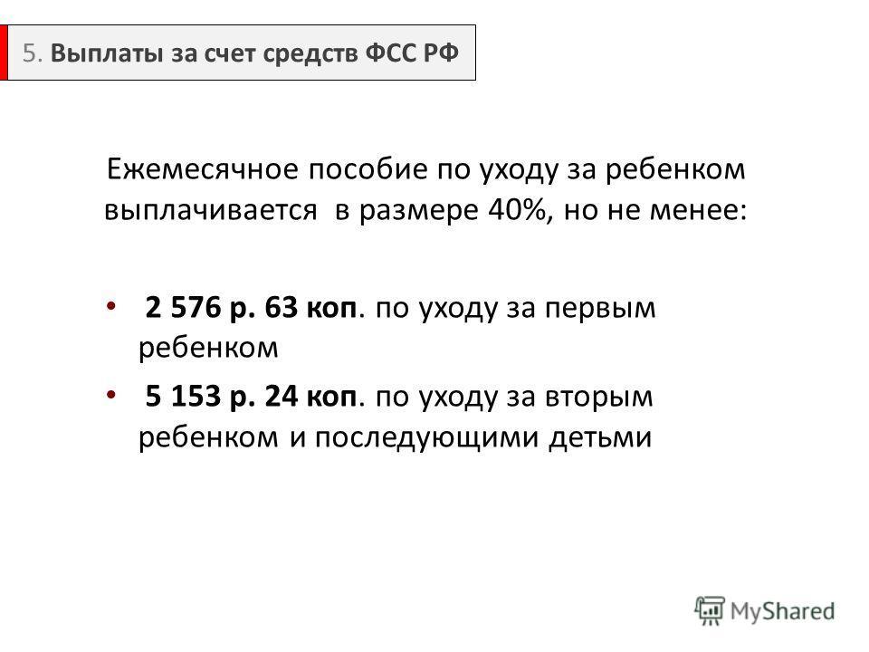 Ежемесячное пособие по уходу за ребенком выплачивается в размере 40%, но не менее: 2 576 р. 63 коп. по уходу за первым ребенком 5 153 р. 24 коп. по уходу за вторым ребенком и последующими детьми 5. Выплаты за счет средств ФСС РФ