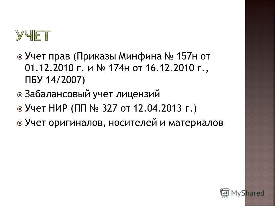 Учет прав (Приказы Минфина 157 н от 01.12.2010 г. и 174 н от 16.12.2010 г., ПБУ 14/2007) Забалансовый учет лицензий Учет НИР (ПП 327 от 12.04.2013 г.) Учет оригиналов, носителей и материалов