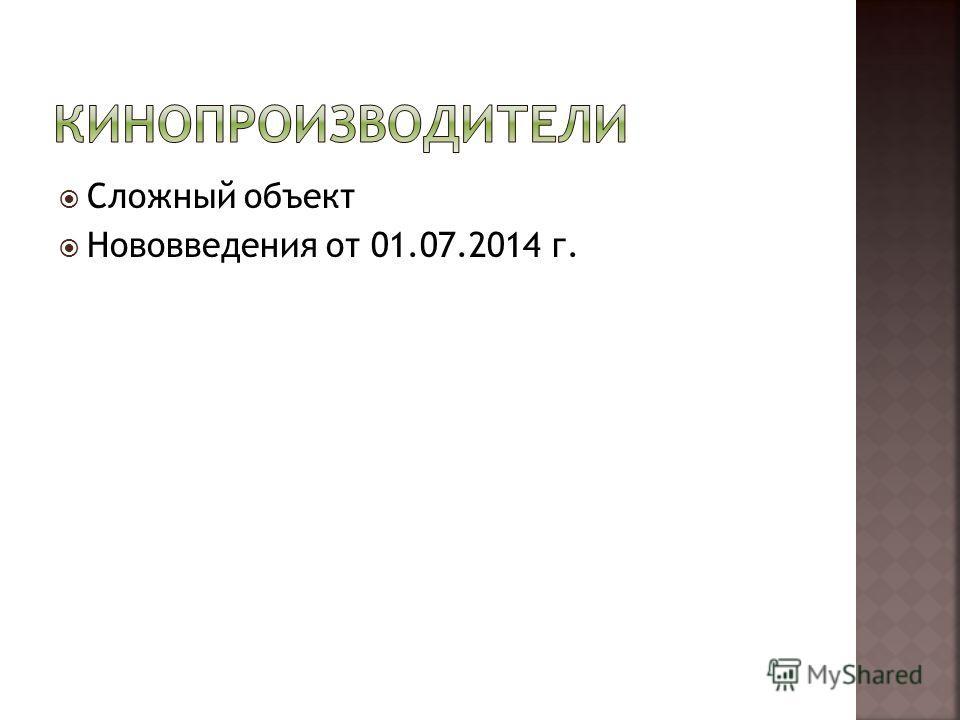Сложный объект Нововведения от 01.07.2014 г.