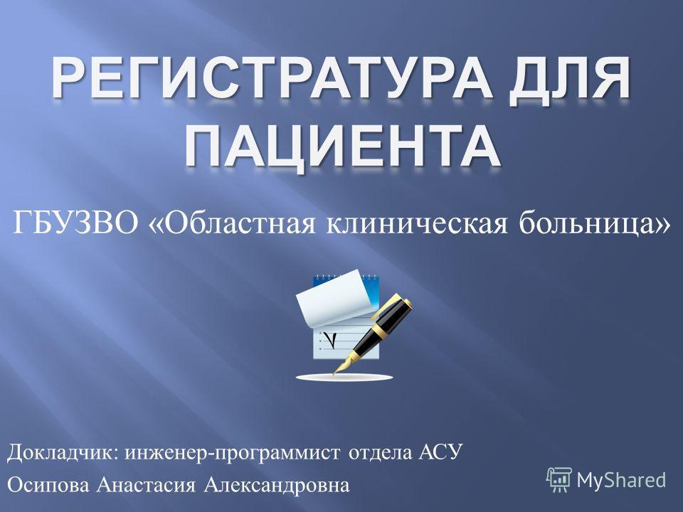 ГБУЗВО « Областная клиническая больница » Докладчик : инженер - программист отдела АСУ Осипова Анастасия Александровна