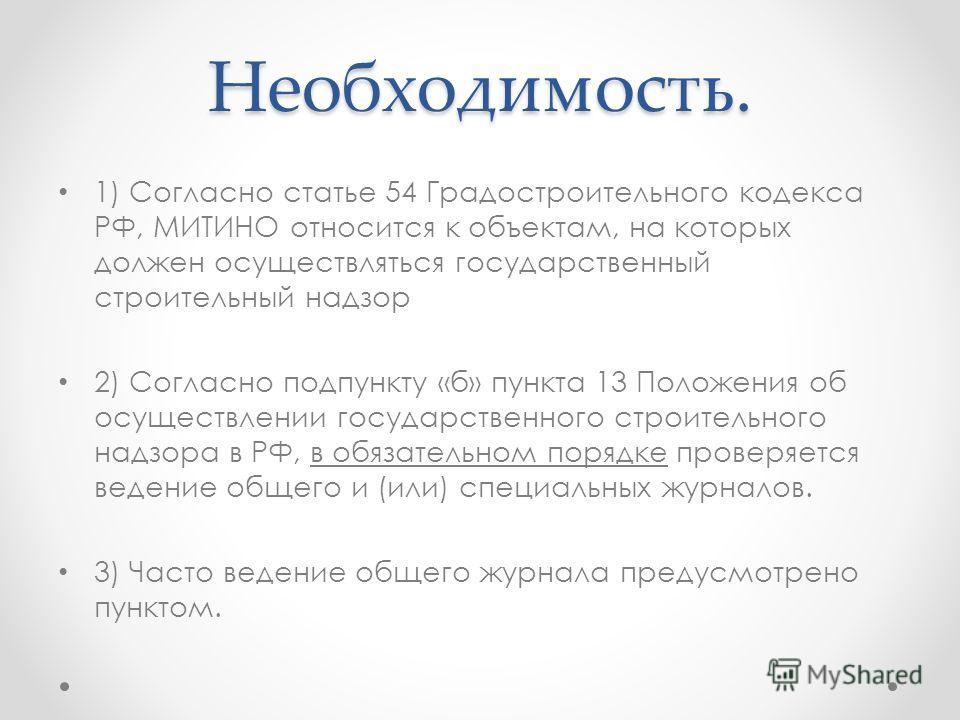 Необходимость. 1) Согласно статье 54 Градостроительного кодекса РФ, МИТИНО относится к объектам, на которых должен осуществляться государственный строительный надзор 2) Согласно подпункту «б» пункта 13 Положения об осуществлении государственного стро