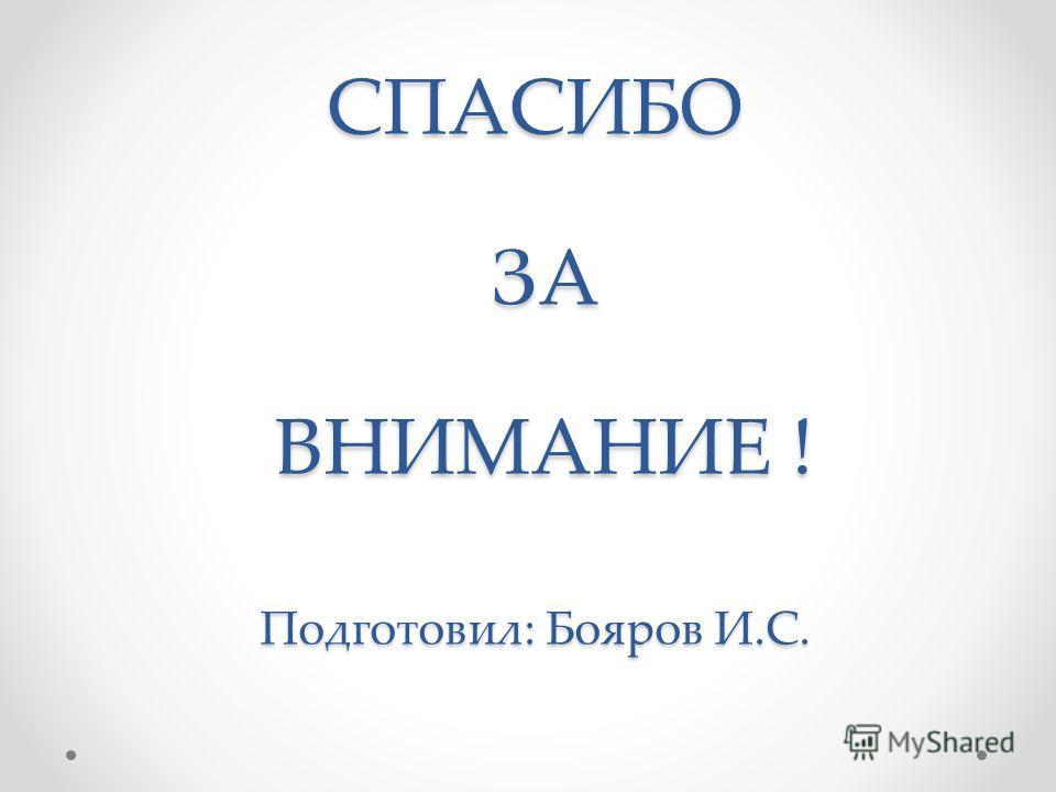 СПАСИБО ЗА ВНИМАНИЕ ! Подготовил: Бояров И.С.