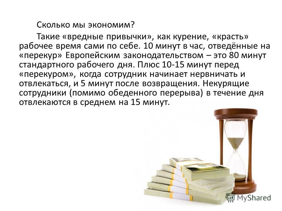 Сколько мы экономим? Такие «вредные привычки», как курение, «красть» рабочее время сами по себе. 10 минут в час, отведённые на «перекур» Европейским законодательством – это 80 минут стандартного рабочего дня. Плюс 10-15 минут перед «перекуром», когда