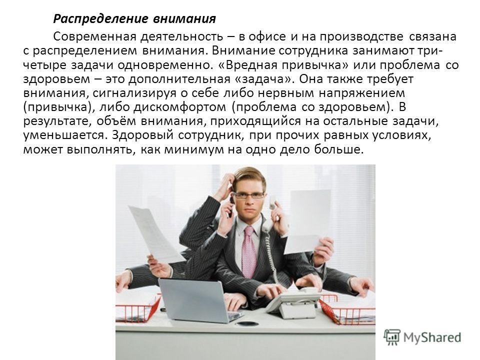 Распределение внимания Современная деятельность – в офисе и на производстве связана с распределением внимания. Внимание сотрудника занимают три- четыре задачи одновременно. «Вредная привычка» или проблема со здоровьем – это дополнительная «задача». О