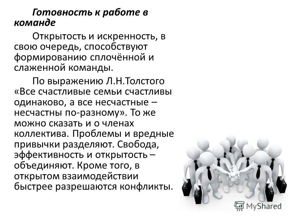 Готовность к работе в команде Открытость и искренность, в свою очередь, способствуют формированию сплочённой и слаженной команды. По выражению Л.Н.Толстого «Все счастливые семьи счастливы одинаково, а все несчастные – несчастны по-разному». То же мож