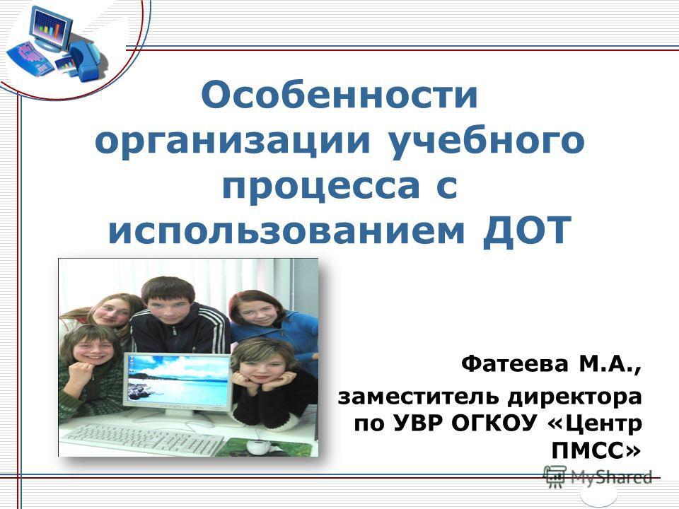 Особенности организации учебного процесса с использованием ДОТ Фатеева М.А., заместитель директора по УВР ОГКОУ «Центр ПМСС»
