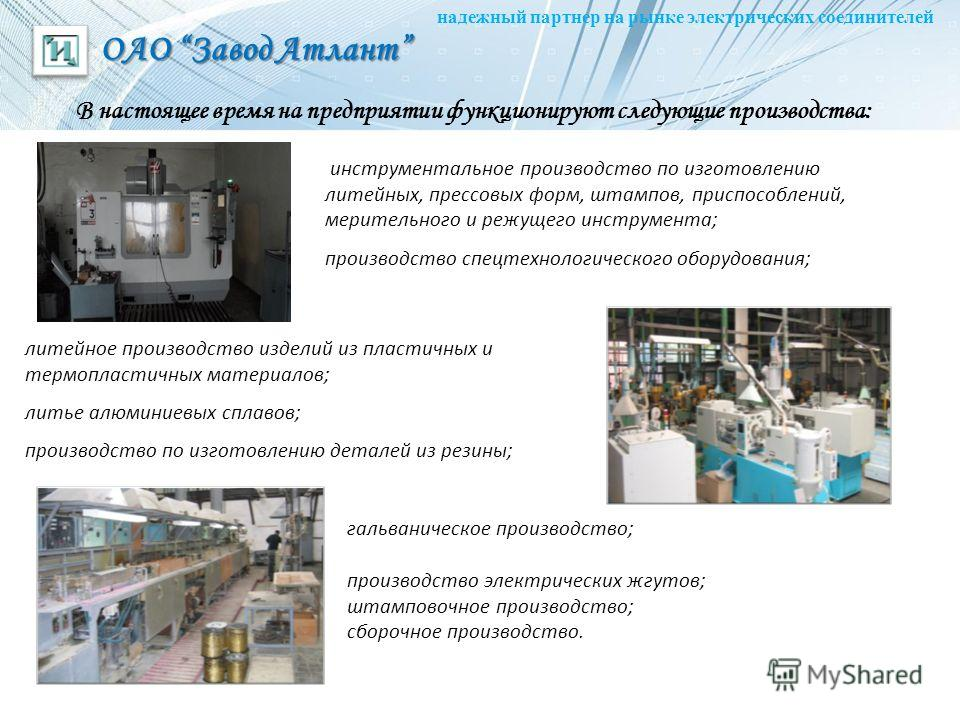 ОАО Завод Атлант надежный партнер на рынке электрических соединителей В настоящее время на предприятии функционируют следующие производства: инструментальное производство по изготовлению литейных, прессовых форм, штампов, приспособлений, мерительного