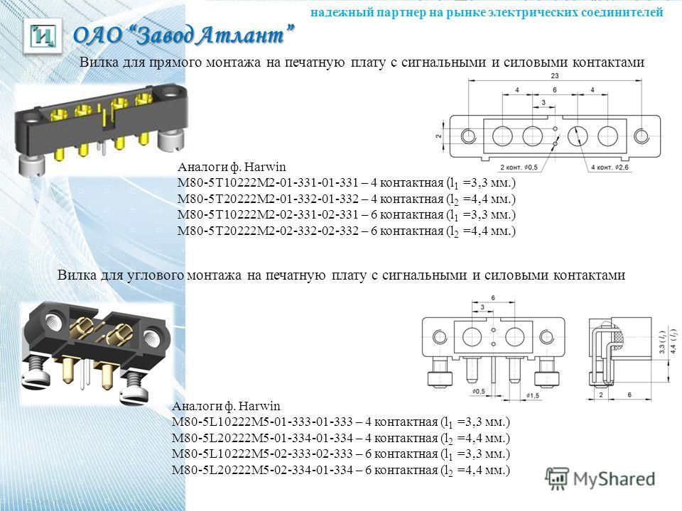 надежный партнер на рынке электрических соединителей ОАО Завод Атлант Вилка для прямого монтажа на печатную плату с сигнальными и силовыми контактами Аналоги ф. Harwin М80-5Т10222М2-01-331-01-331 – 4 контактная ( l 1 =3,3 мм.) М80-5Т20222М2-01-332-01