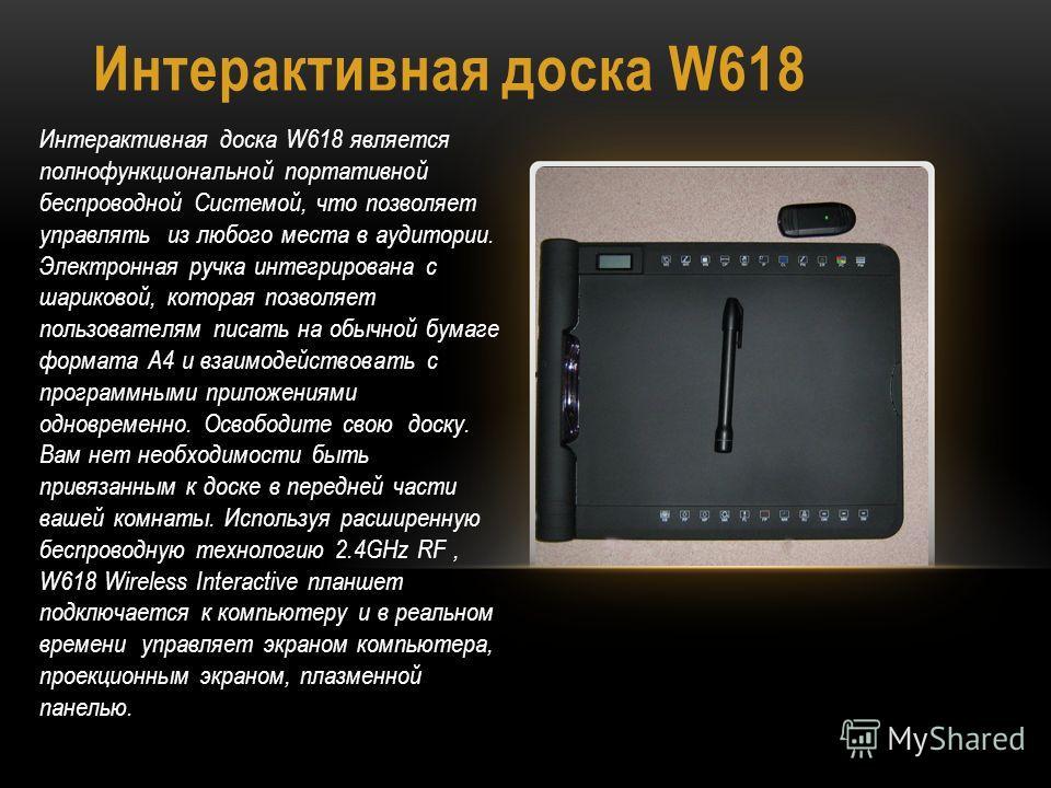 Интерактивная доска W618 Интерактивная доска W618 является полнофункциональной портативной беспроводной Системой, что позволяет управлять из любого места в аудитории. Электронная ручка интегрирована с шариковой, которая позволяет пользователям писать