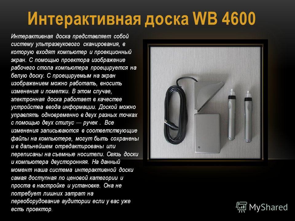 Интерактивная доска WB 4600 Интерактивная доска представляет собой систему ультразвукового сканирования, в которую входят компьютер и проекционный экран. С помощью проектора изображение рабочего стола компьютера проецируется на белую доску. С проецир