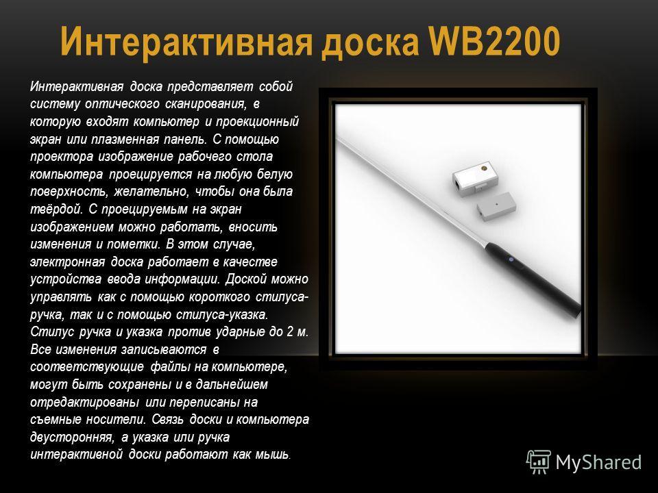 Интерактивная доска WB2200 Интерактивная доска представляет собой систему оптического сканирования, в которую входят компьютер и проекционный экран или плазменная панель. С помощью проектора изображение рабочего стола компьютера проецируется на любую
