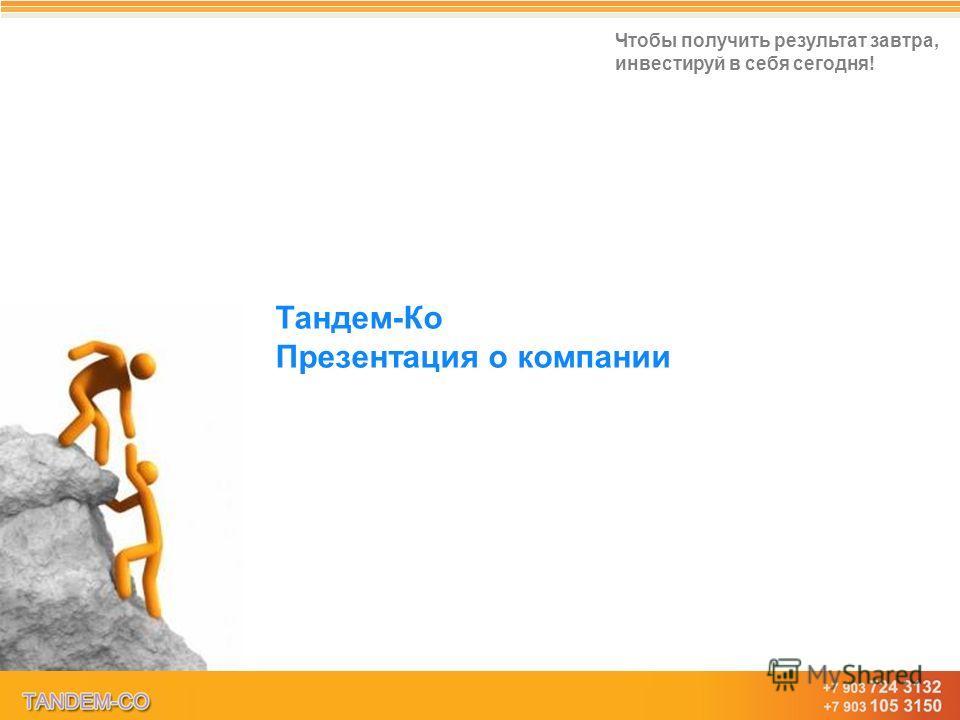 www.tandem-co.ru Тандем-Ко – Талант в каждом из нас! Чтобы получить результат завтра, инвестируй в себя сегодня! Тандем-Ко Презентация о компании