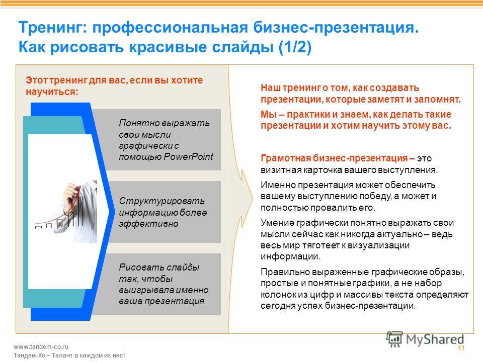 www.tandem-co.ru Тандем-Ко – Талант в каждом из нас! Тренинг: профессиональная бизнес-презентация. Как рисовать красивые слайды (1/2) 11 Понятно выражать свои мысли графически с помощью PowerPoint Структурировать информацию более эффективно Рисовать