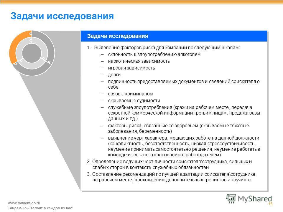 www.tandem-co.ru Тандем-Ко – Талант в каждом из нас! Задачи исследования 15 Задачи исследования 1. Выявление факторов риска для компании по следующим шкалам: –склонность к злоупотреблению алкоголем –наркотическая зависимость –игровая зависимость –дол