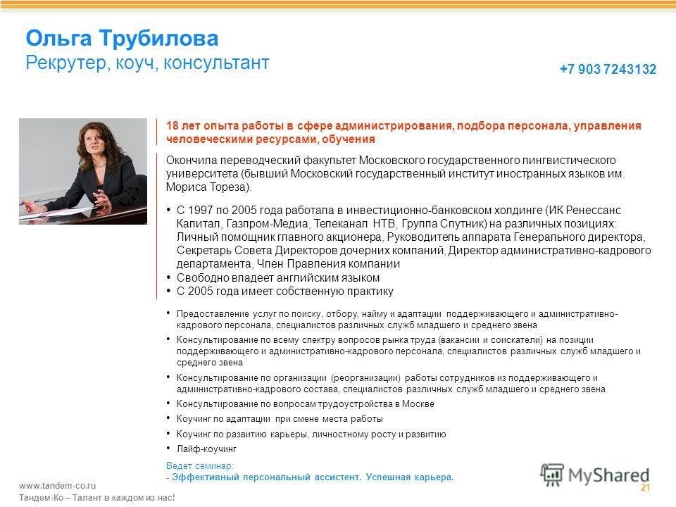 www.tandem-co.ru Тандем-Ко – Талант в каждом из нас! Ольга Трубилова Рекрутер, коуч, консультант 21 18 лет опыта работы в сфере администрирования, подбора персонала, управления человеческими ресурсами, обучения +7 903 7243132 С 1997 по 2005 года рабо