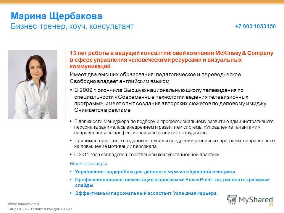 www.tandem-co.ru Тандем-Ко – Талант в каждом из нас! 13 лет работы в ведущей консалтинговой компании McKinsey & Company в сфере управления человеческими ресурсами и визуальных коммуникаций Марина Щербакова Бизнес-тренер, коуч, консультант 22 В 2009 г