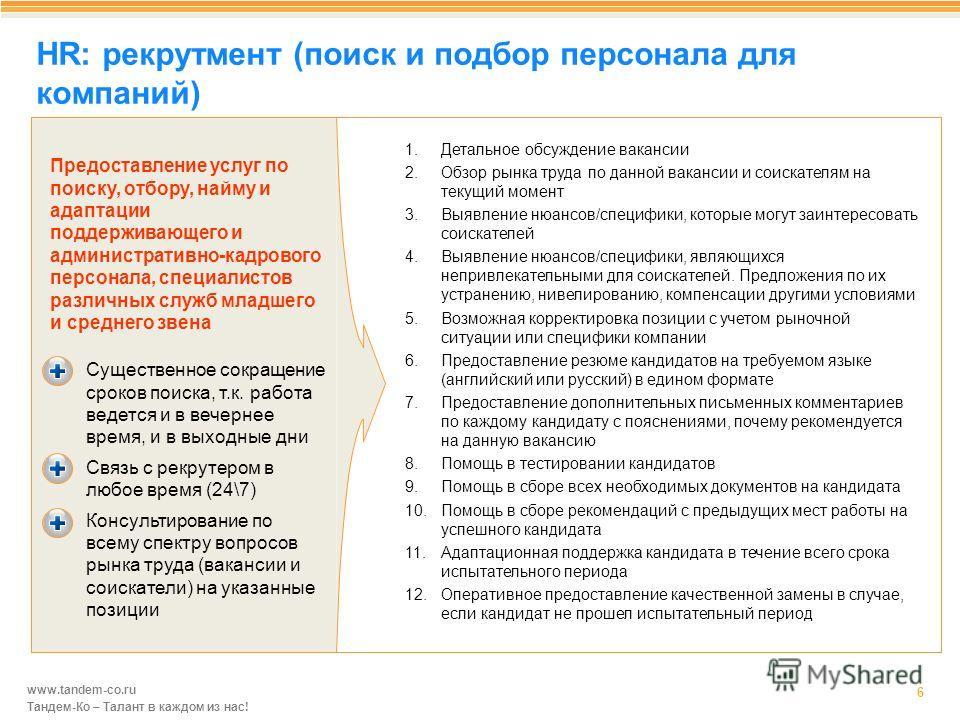 www.tandem-co.ru Тандем-Ко – Талант в каждом из нас! HR: рекрутмент (поиск и подбор персонала для компаний) 6 1. Детальное обсуждение вакансии 2. Обзор рынка труда по данной вакансии и соискателям на текущий момент 3. Выявление нюансов/специфики, кот