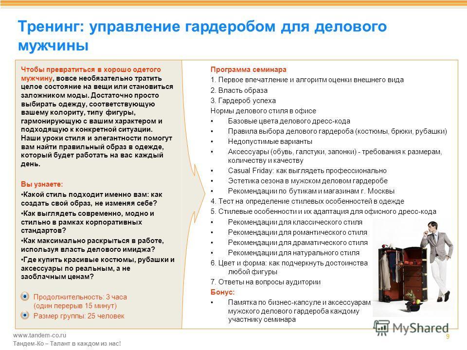 www.tandem-co.ru Тандем-Ко – Талант в каждом из нас! Тренинг: управление гардеробом для делового мужчины 9 Программа семинара 1. Первое впечатление и алгоритм оценки внешнего вида 2. Власть образа 3. Гардероб успеха Нормы делового стиля в офисе Базов