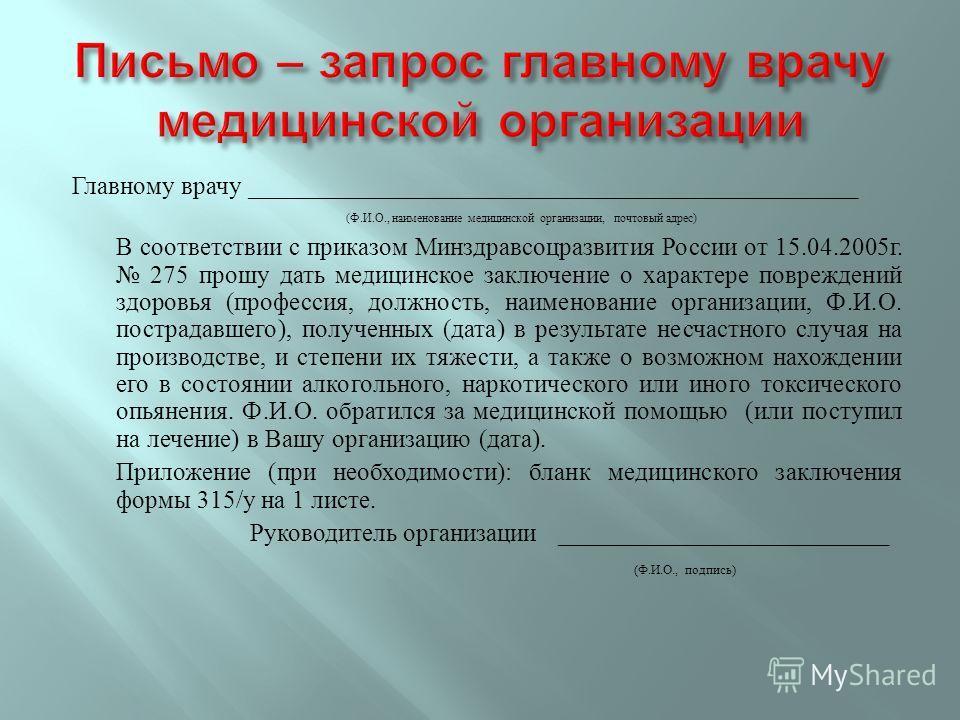 Главному врачу ________________________________________________ ( Ф. И. О., наименование медицинской организации, почтовый адрес ) В соответствии с приказом Минздравсоцразвития России от 15.04.2005 г. 275 прошу дать медицинское заключение о характере