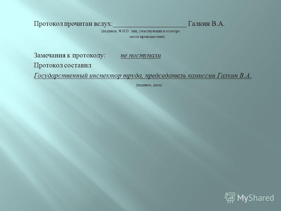 Протокол прочитан вслух :_____________________ Галкин В. А. ( подписи, Ф. И. О. лиц, участвующих в осмотре места происшествия ) Замечания к протоколу : не поступали Протокол составил Государственный инспектор труда, председатель комиссии Галкин В. А.