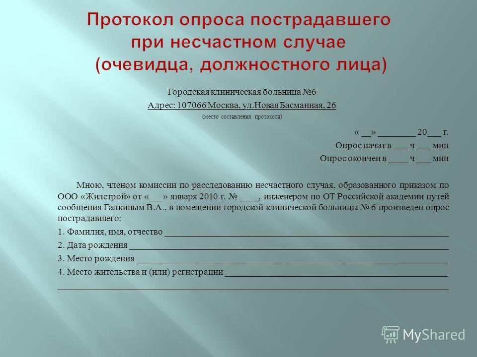 Городская клиническая больница 6 Адрес : 107066 Москва, ул. Новая Басманная, 26 ( место составления протокола ) « __» ________ 20___ г. Опрос начат в ___ ч ___ мин Опрос окончен в ____ ч ___ мин Мною, членом комиссии по расследованию несчастного случ
