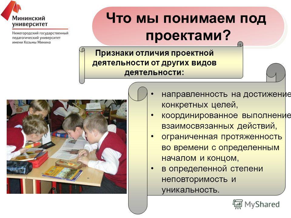 Что мы понимаем под проектами? Что мы понимаем под проектами? Признаки отличия проектной деятельности от других видов деятельности: направленность на достижение конкретных целей, координированное выполнение взаимосвязанных действий, ограниченная прот