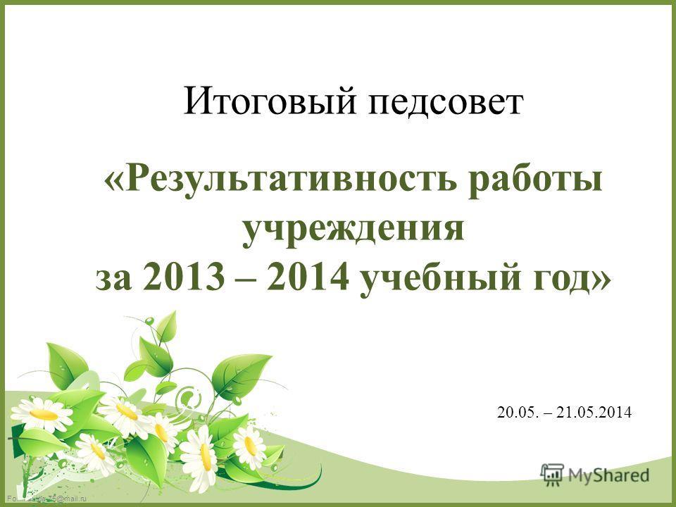 FokinaLida.75@mail.ru Итоговый педсовет «Результативность работы учреждения за 2013 – 2014 учебный год» 20.05. – 21.05.2014