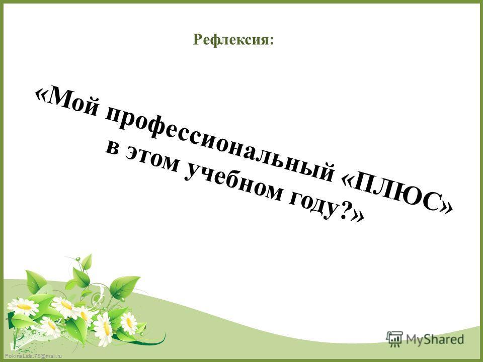 FokinaLida.75@mail.ru Рефлексия: «Мой профессиональный «ПЛЮС» в этом учебном году?»