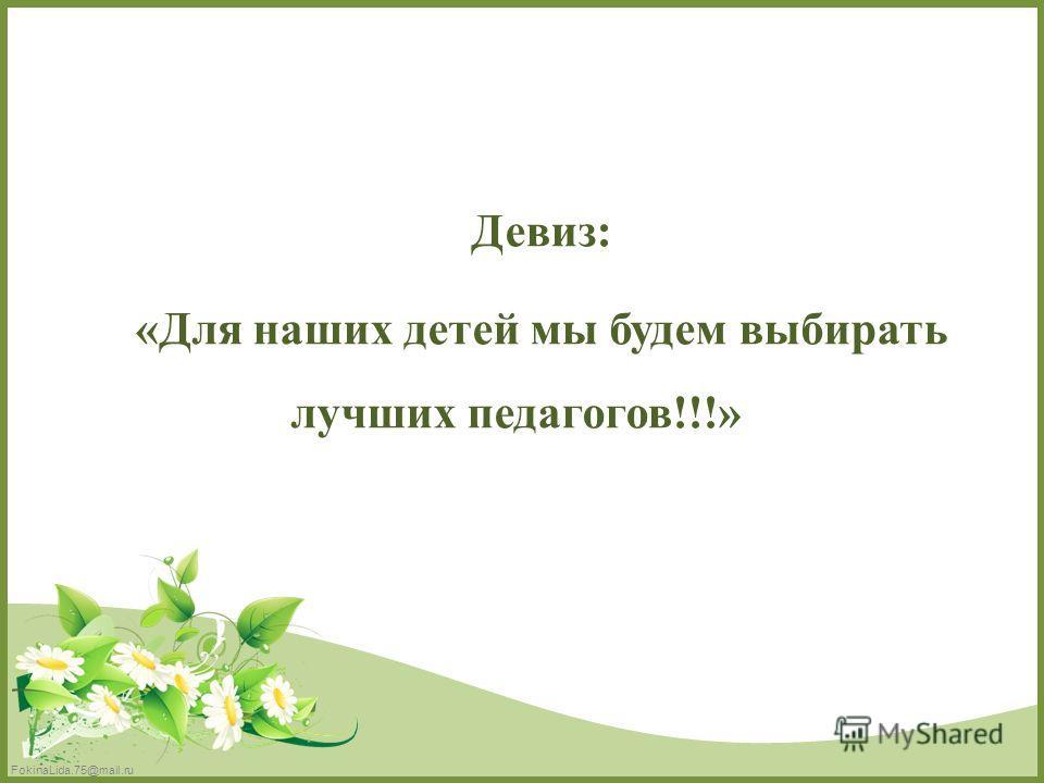 FokinaLida.75@mail.ru Девиз: «Для наших детей мы будем выбирать лучших педагогов!!!»