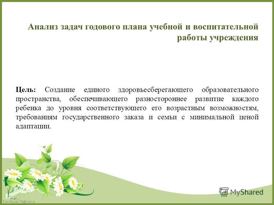 FokinaLida.75@mail.ru Цель: Создание единого здоровьесберегающего образовательного пространства, обеспечивающего разностороннее развитие каждого ребенка до уровня соответствующего его возрастным возможностям, требованиям государственного заказа и сем