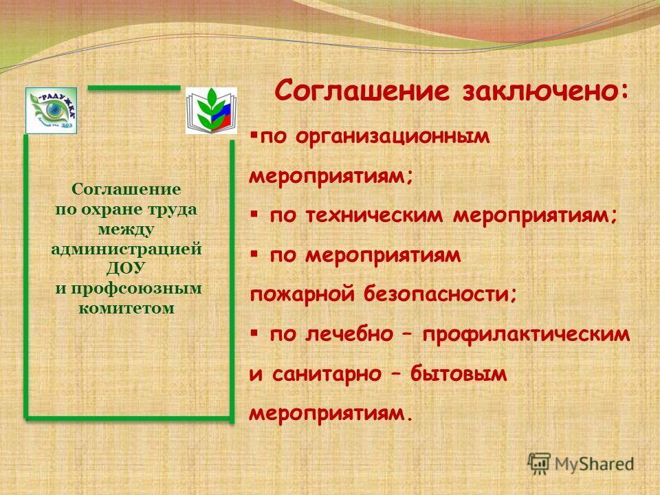 Соглашение по охране труда между администрацией ДОУ и профсоюзным комитетом Соглашение заключено: по организационным мероприятиям; по техническим мероприятиям; по мероприятиям пожарной безопасности; по лечебно – профилактическим и санитарно – бытовым