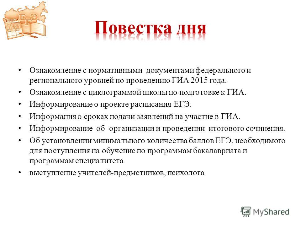 Ознакомление с нормативными документами федерального и регионального уровней по проведению ГИА 2015 года. Ознакомление с циклограммой школы по подготовке к ГИА. Информирование о проекте расписания ЕГЭ. Информация о сроках подачи заявлений на участие