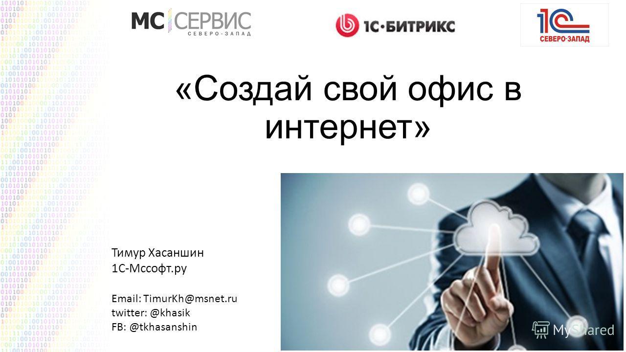 «Создай свой офис в интернет» Тимур Хасаншин 1С-Мссофт.ру Email: TimurKh@msnet.ru twitter: @khasik FB: @tkhasanshin