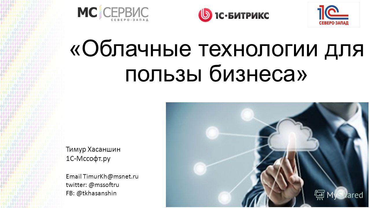 «Облачные технологии для пользы бизнеса» Тимур Хасаншин 1С-Мссофт.ру Email TimurKh@msnet.ru twitter: @mssoftru FB: @tkhasanshin
