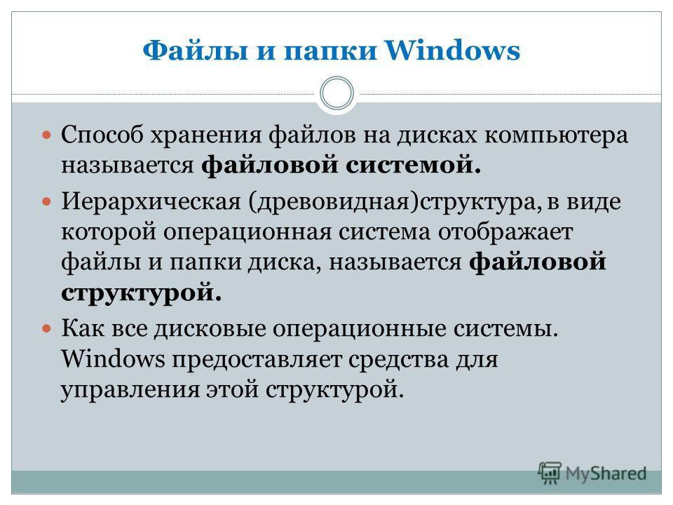 Файлы и папки Windows Способ хранения файлов на дисках компьютера называется файловой системой. Иерархическая (древовидная)структура, в виде которой операционная система отображает файлы и папки диска, называется файловой структурой. Как все дисковые