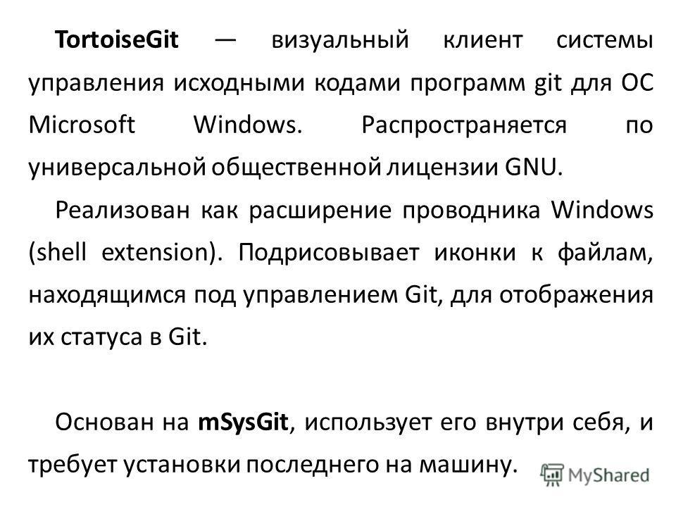TortoiseGit визуальный клиент системы управления исходными кодами программ git для ОС Microsoft Windows. Распространяется по универсальной общественной лицензии GNU. Реализован как расширение проводника Windows (shell extension). Подрисовывает иконки
